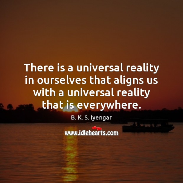There is a universal reality in ourselves that aligns us with a B. K. S. Iyengar Picture Quote