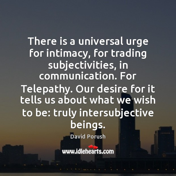 There is a universal urge for intimacy, for trading subjectivities, in communication. Image