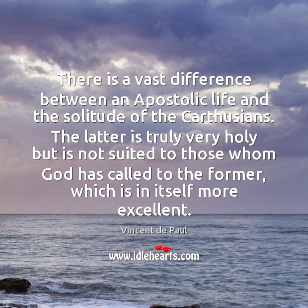 There is a vast difference between an Apostolic life and the solitude Vincent de Paul Picture Quote