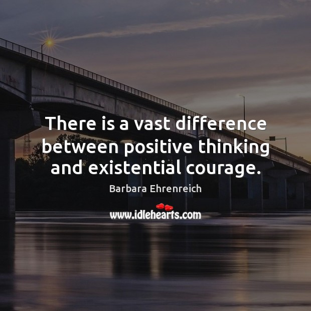 There is a vast difference between positive thinking and existential courage. Barbara Ehrenreich Picture Quote