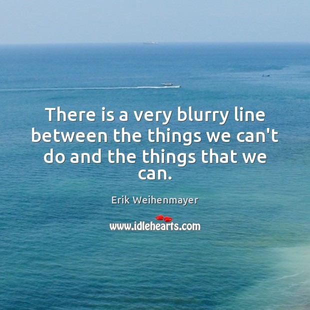 There is a very blurry line between the things we can't do and the things that we can. Image