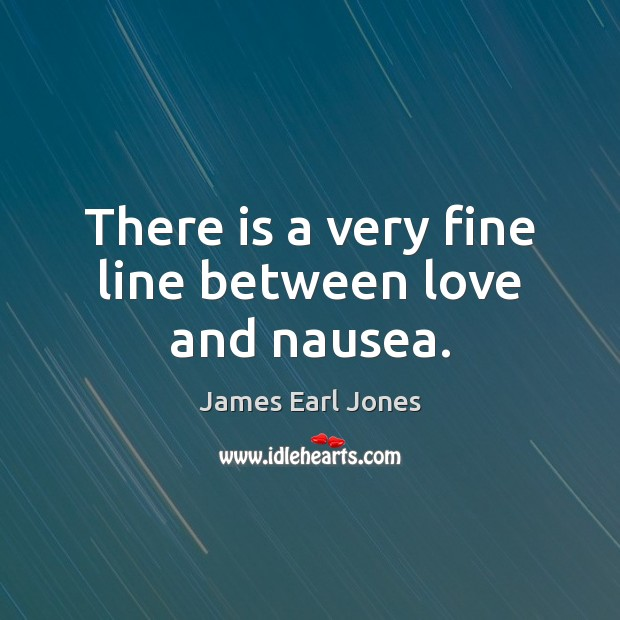 There is a very fine line between love and nausea. James Earl Jones Picture Quote