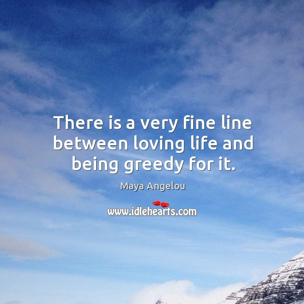 Image, There is a very fine line between loving life and being greedy for it.