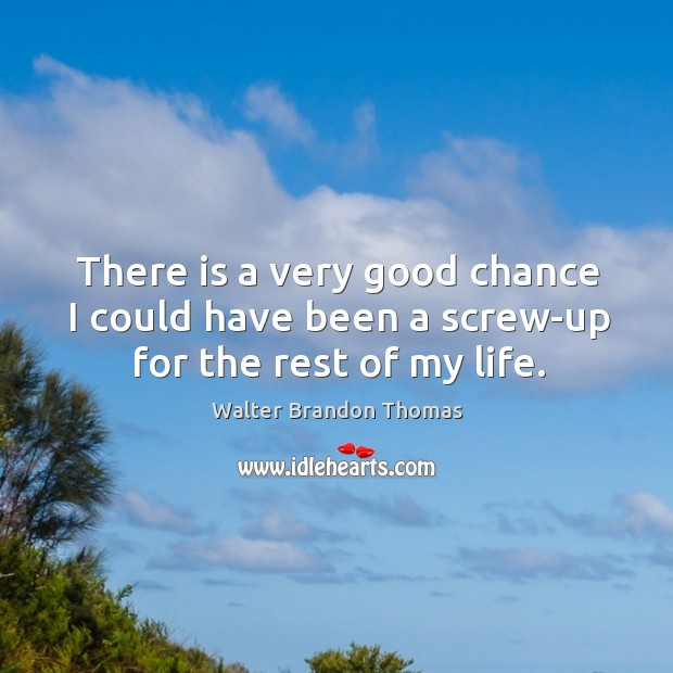 There is a very good chance I could have been a screw-up for the rest of my life. Image