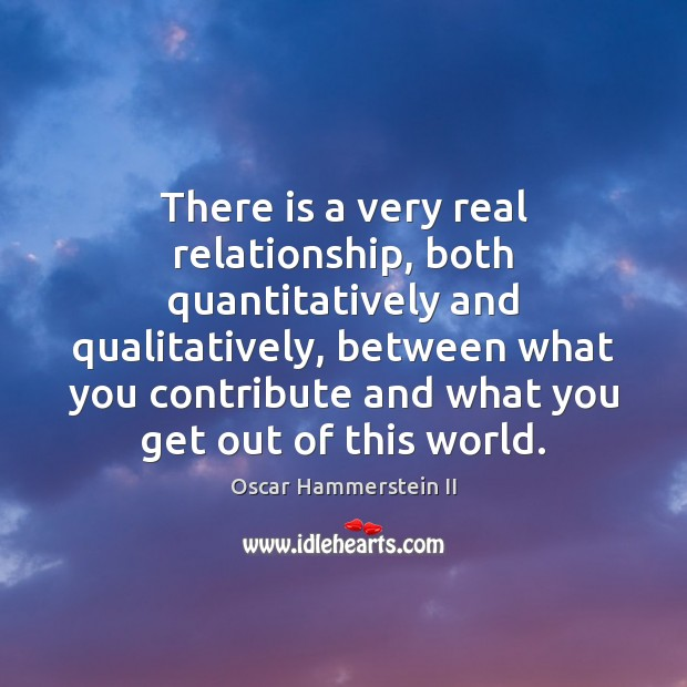 There is a very real relationship, both quantitatively and qualitatively, between what Oscar Hammerstein II Picture Quote