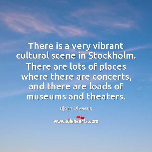 There is a very vibrant cultural scene in Stockholm. There are lots Bjorn Ulvaeus Picture Quote