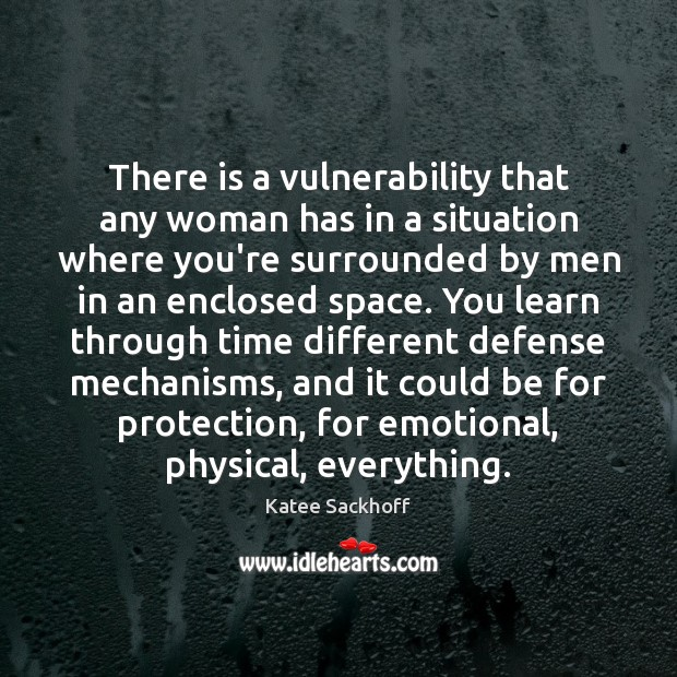 There is a vulnerability that any woman has in a situation where Katee Sackhoff Picture Quote