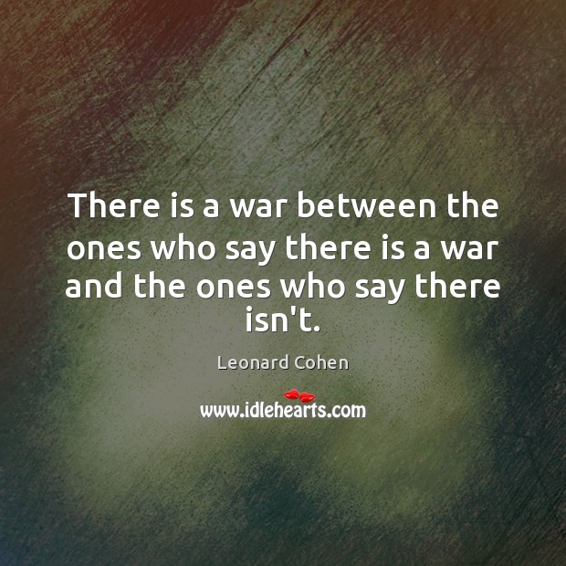 There is a war between the ones who say there is a war and the ones who say there isn't. Leonard Cohen Picture Quote