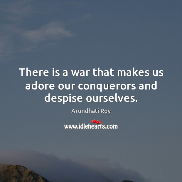 There is a war that makes us adore our conquerors and despise ourselves. Arundhati Roy Picture Quote