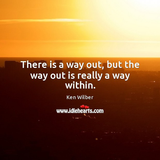There is a way out, but the way out is really a way within. Ken Wilber Picture Quote