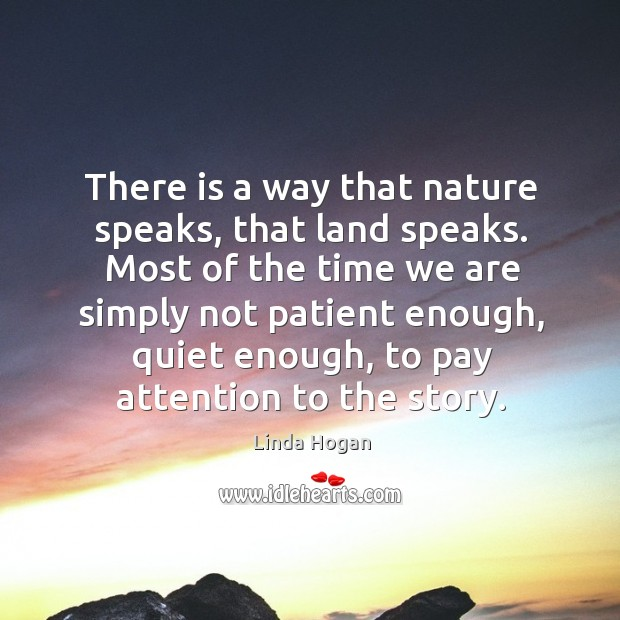 There is a way that nature speaks, that land speaks. Most of the time we are simply not patient enough Image