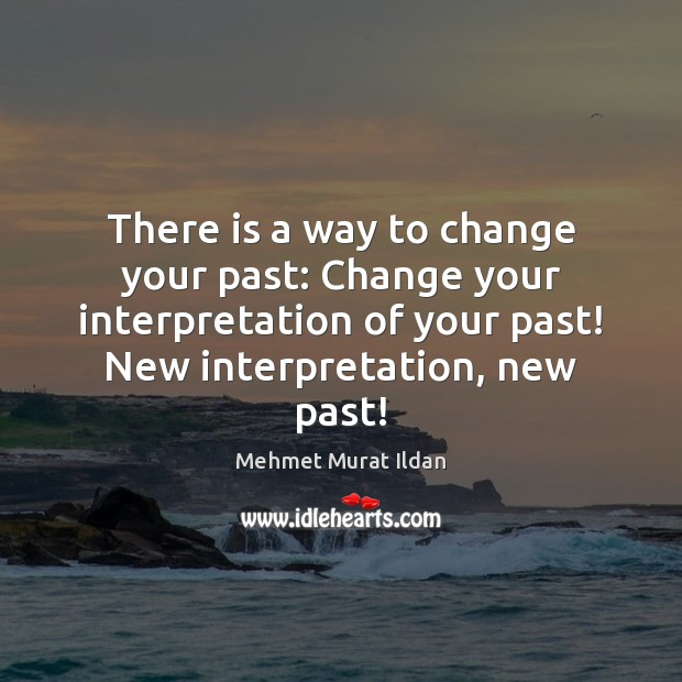 Image, There is a way to change your past: Change your interpretation of