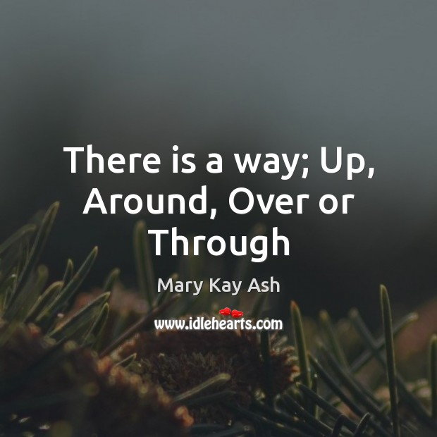There is a way; Up, Around, Over or Through Mary Kay Ash Picture Quote