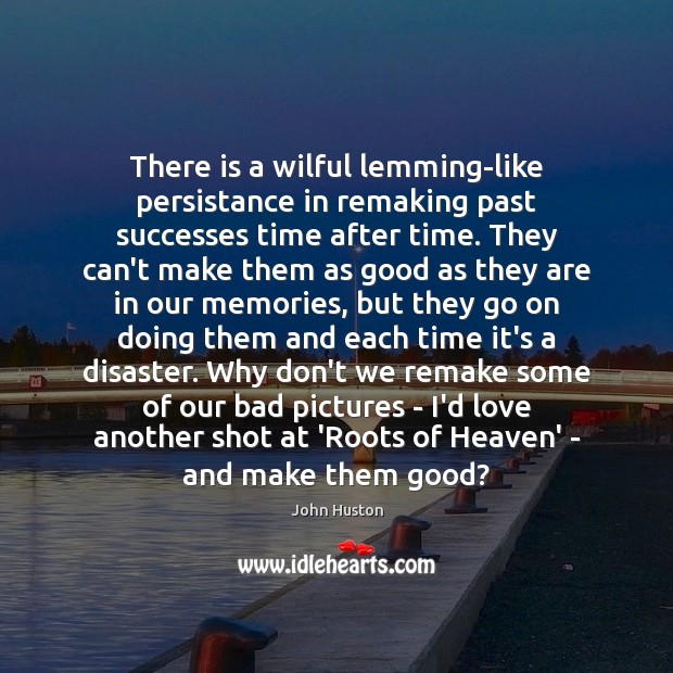 There is a wilful lemming-like persistance in remaking past successes time after John Huston Picture Quote
