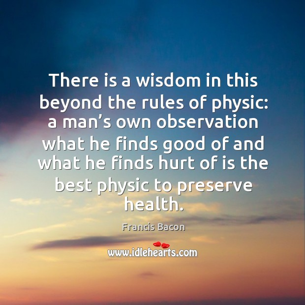 There is a wisdom in this beyond the rules of physic: a man's own observation Image
