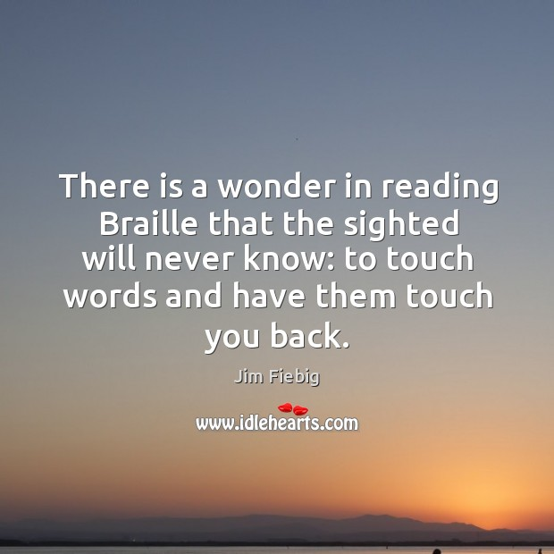 There is a wonder in reading braille that the sighted will never know: to touch words and have them touch you back. Image