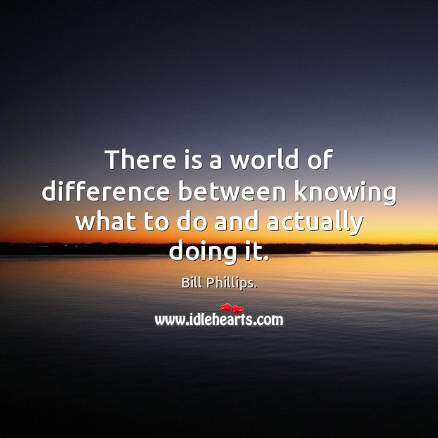 Image, There is a world of difference between knowing what to do and actually doing it.