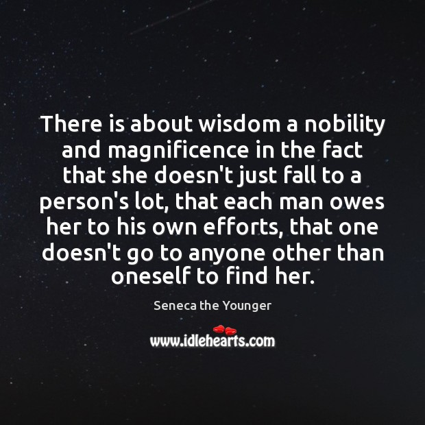 There is about wisdom a nobility and magnificence in the fact that Seneca the Younger Picture Quote