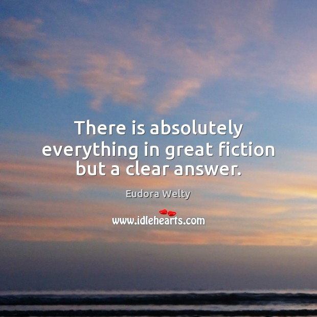 There is absolutely everything in great fiction but a clear answer. Eudora Welty Picture Quote