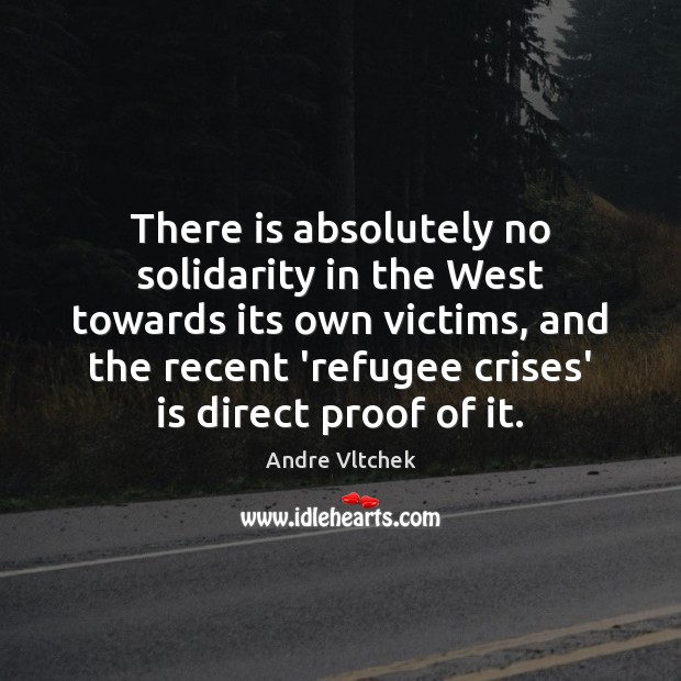 There is absolutely no solidarity in the West towards its own victims, Andre Vltchek Picture Quote