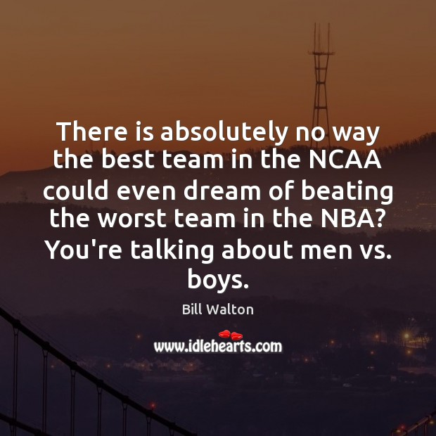 There is absolutely no way the best team in the NCAA could Bill Walton Picture Quote