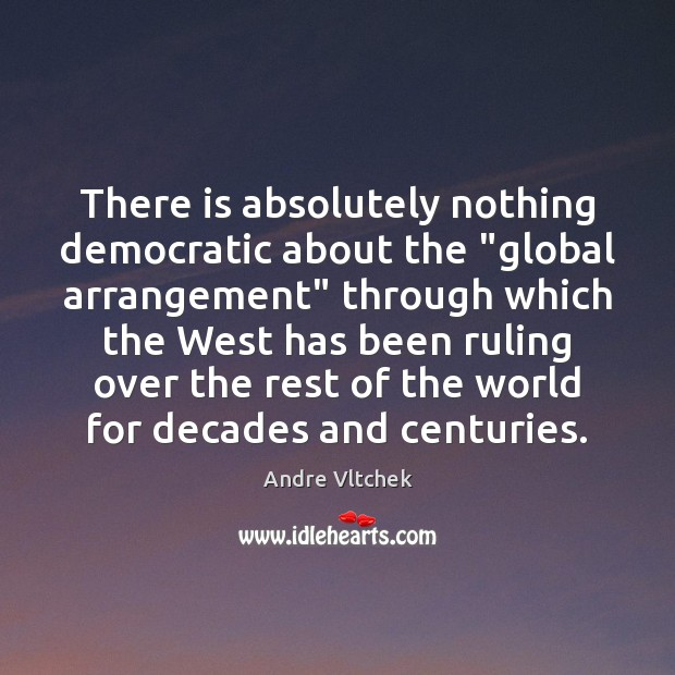 """There is absolutely nothing democratic about the """"global arrangement"""" through which the Andre Vltchek Picture Quote"""