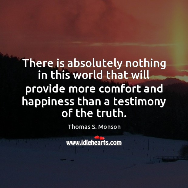 There is absolutely nothing in this world that will provide more comfort Thomas S. Monson Picture Quote