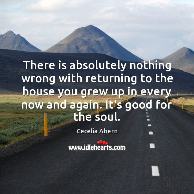 Cecelia Ahern Picture Quote image saying: There is absolutely nothing wrong with returning to the house you grew