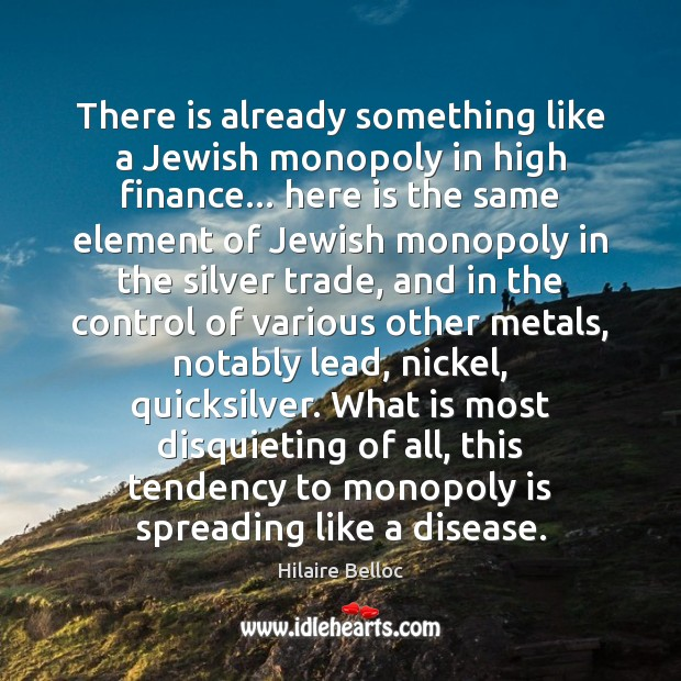 There is already something like a Jewish monopoly in high finance… here Hilaire Belloc Picture Quote