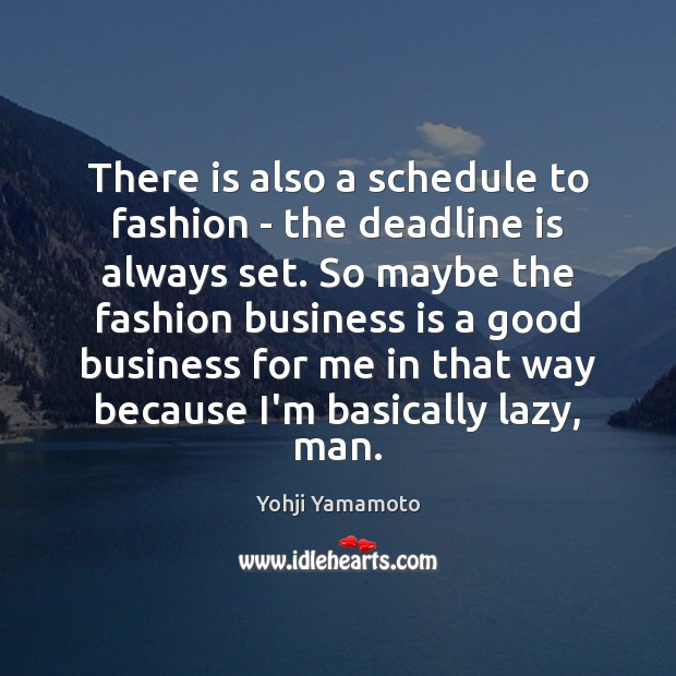 There is also a schedule to fashion – the deadline is always Yohji Yamamoto Picture Quote