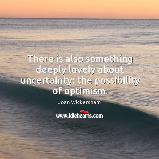 There is also something deeply lovely about uncertainty: the possibility of optimism. Image