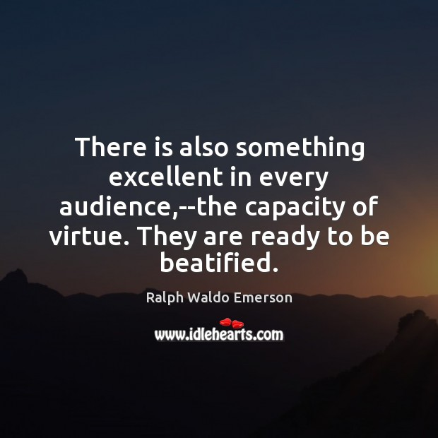 There is also something excellent in every audience,–the capacity of virtue. Image