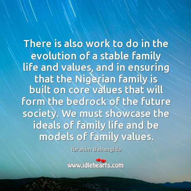 There is also work to do in the evolution of a stable family life and values, and in ensuring Ibrahim Babangida Picture Quote