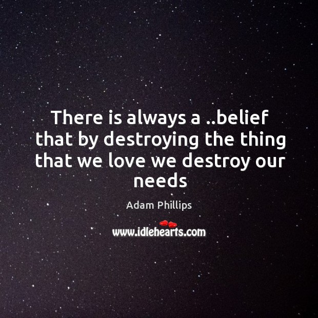 Image, There is always a ..belief that by destroying the thing that we love we destroy our needs