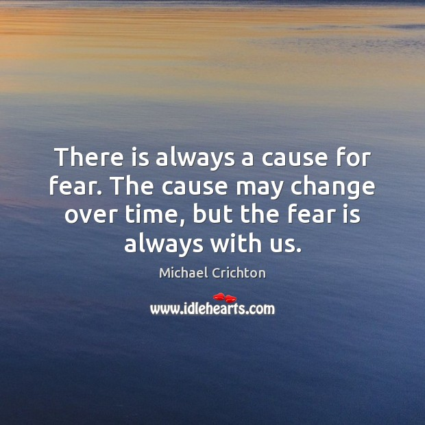 There is always a cause for fear. The cause may change over Michael Crichton Picture Quote