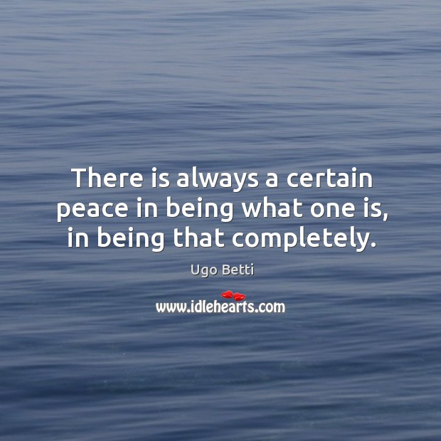 There is always a certain peace in being what one is, in being that completely. Image