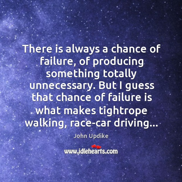 There is always a chance of failure, of producing something totally unnecessary. Image