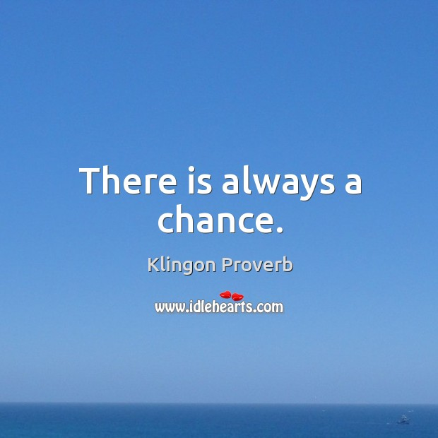 There is always a chance. Klingon Proverbs Image