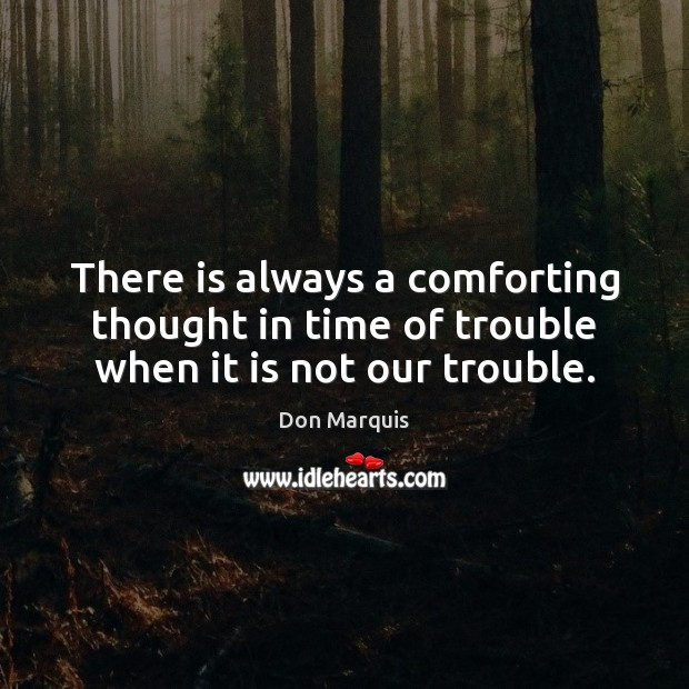 There is always a comforting thought in time of trouble when it is not our trouble. Don Marquis Picture Quote
