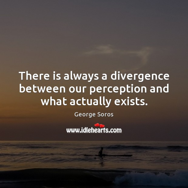 There is always a divergence between our perception and what actually exists. George Soros Picture Quote