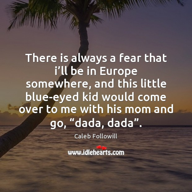 There is always a fear that i'll be in Europe somewhere, Image