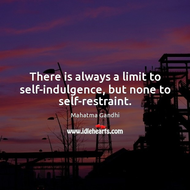 There is always a limit to self-indulgence, but none to self-restraint. Mahatma Gandhi Picture Quote