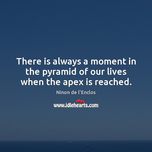 There is always a moment in the pyramid of our lives when the apex is reached. Image