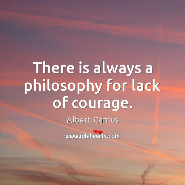 Image, There is always a philosophy for lack of courage.