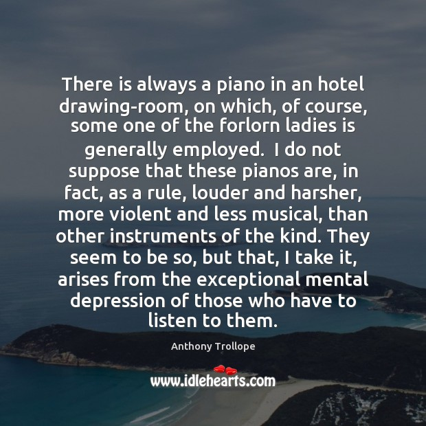 There is always a piano in an hotel drawing-room, on which, of Anthony Trollope Picture Quote