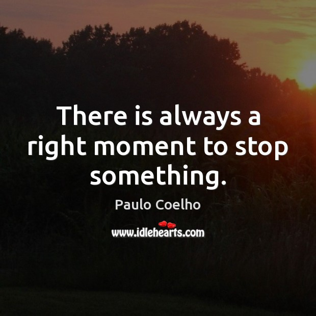 There is always a right moment to stop something. Image