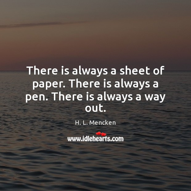 There is always a sheet of paper. There is always a pen. There is always a way out. H. L. Mencken Picture Quote