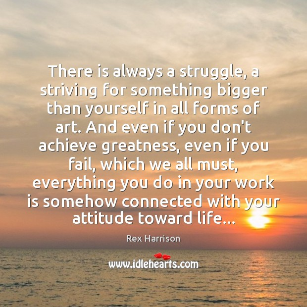 There is always a struggle, a striving for something bigger than yourself Image