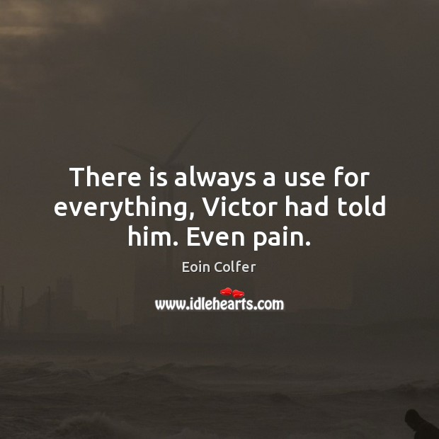 There is always a use for everything, Victor had told him. Even pain. Eoin Colfer Picture Quote