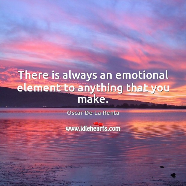 There is always an emotional element to anything that you make. Oscar De La Renta Picture Quote